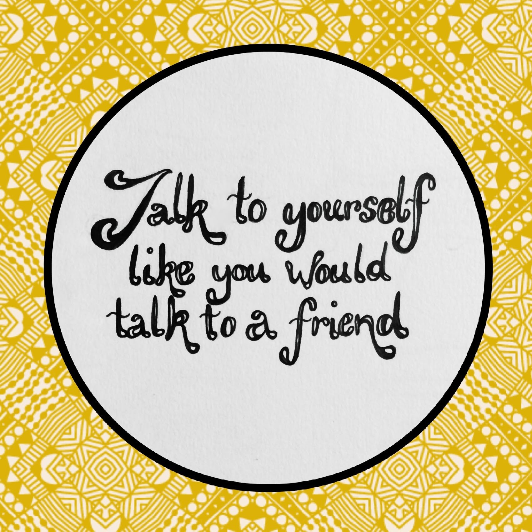 Talk to yourself like you would talk to a friend