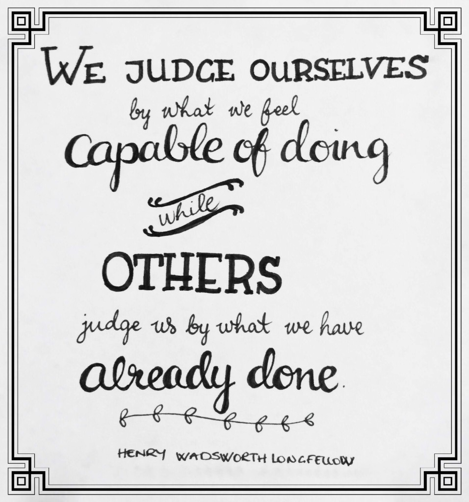 We judge ourselves by what we feel capable of doing while others judge us by what we have already done - Henry Wadsworth Longfellow