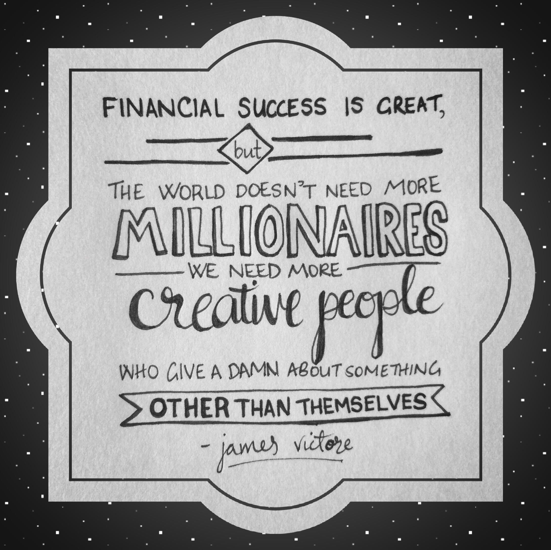 """Financial success is great, but the world doesn't need more millionaires. We need more creative people who give a damn about something other than themselves."" - James Victore"