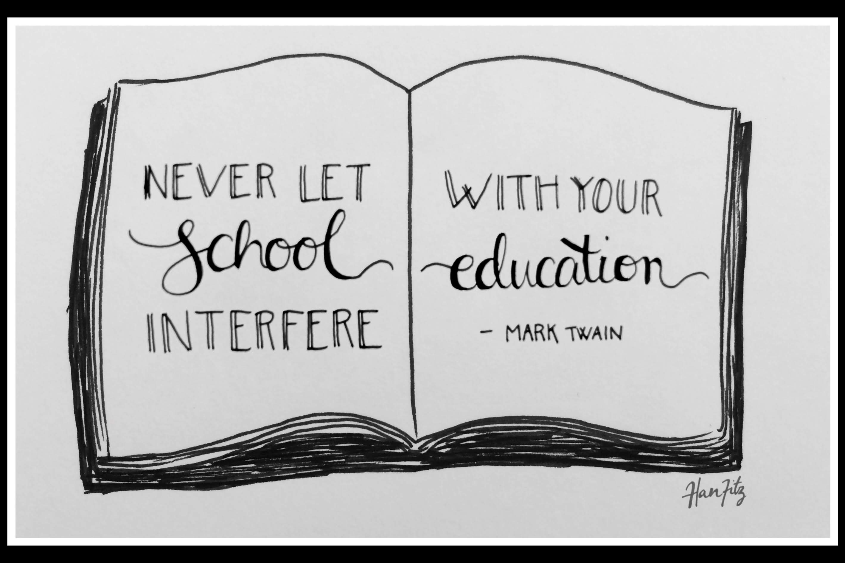 """Don't let school get in the way of a good education"" - Mark Twain"