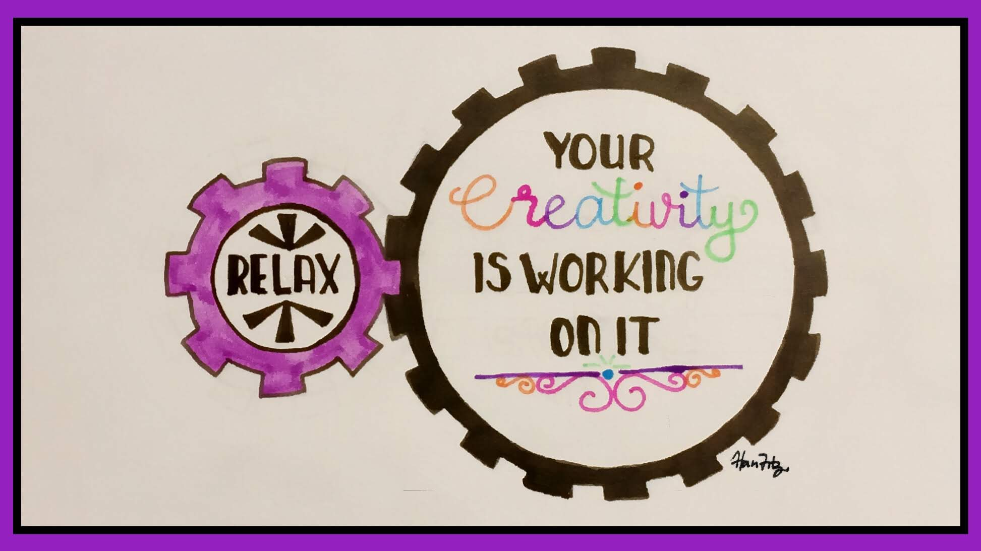 Relax. Your Creativity is Working On It. This is drawn inside 2 cogs suggesting that you don't have to force all the work yourself.