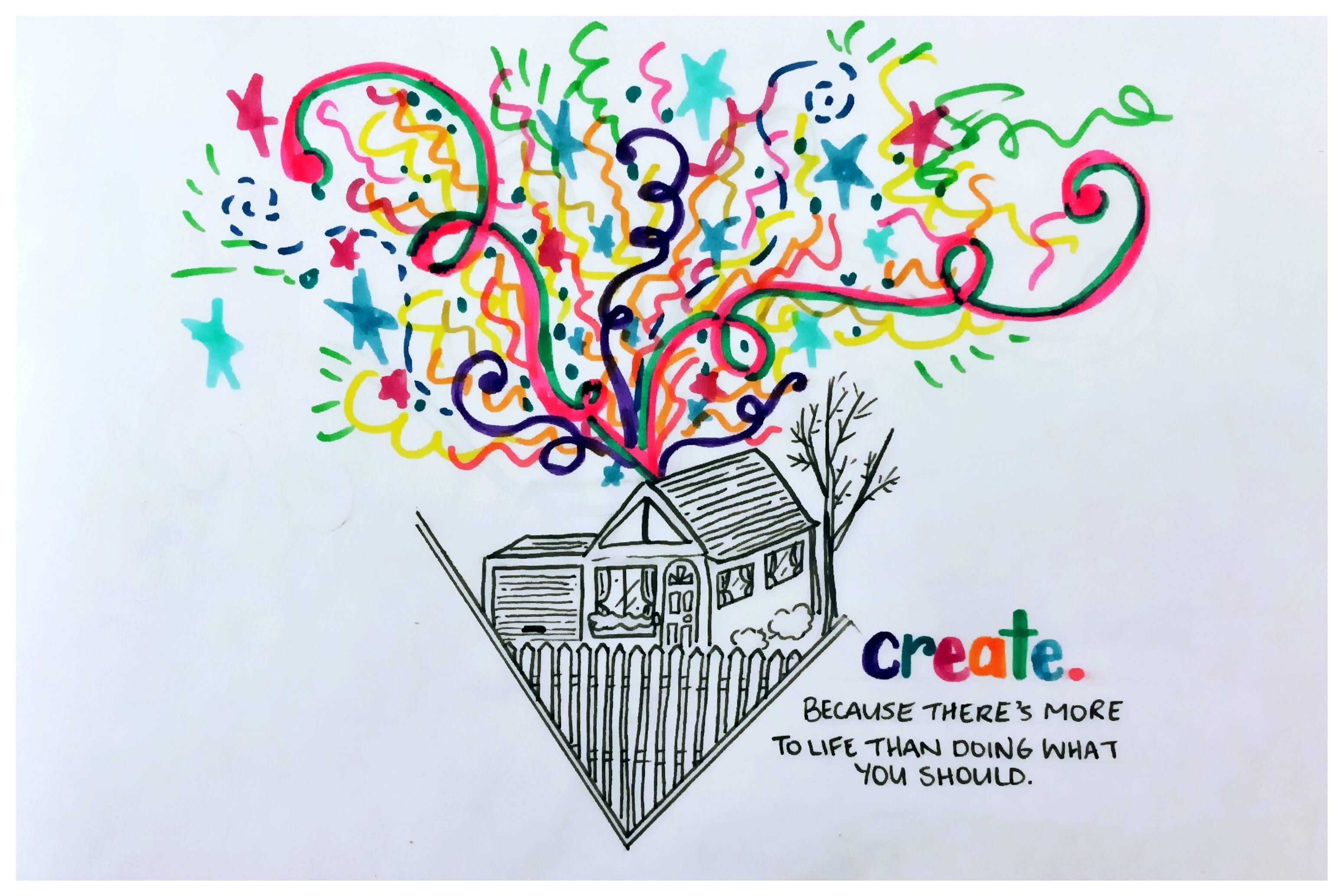 Create. Because there's more to life than doing what you should. This picture has a black and white 'American Dream' house with white picket fence. Bursting out of it is colourful swirls and stars and dots like fireworks.