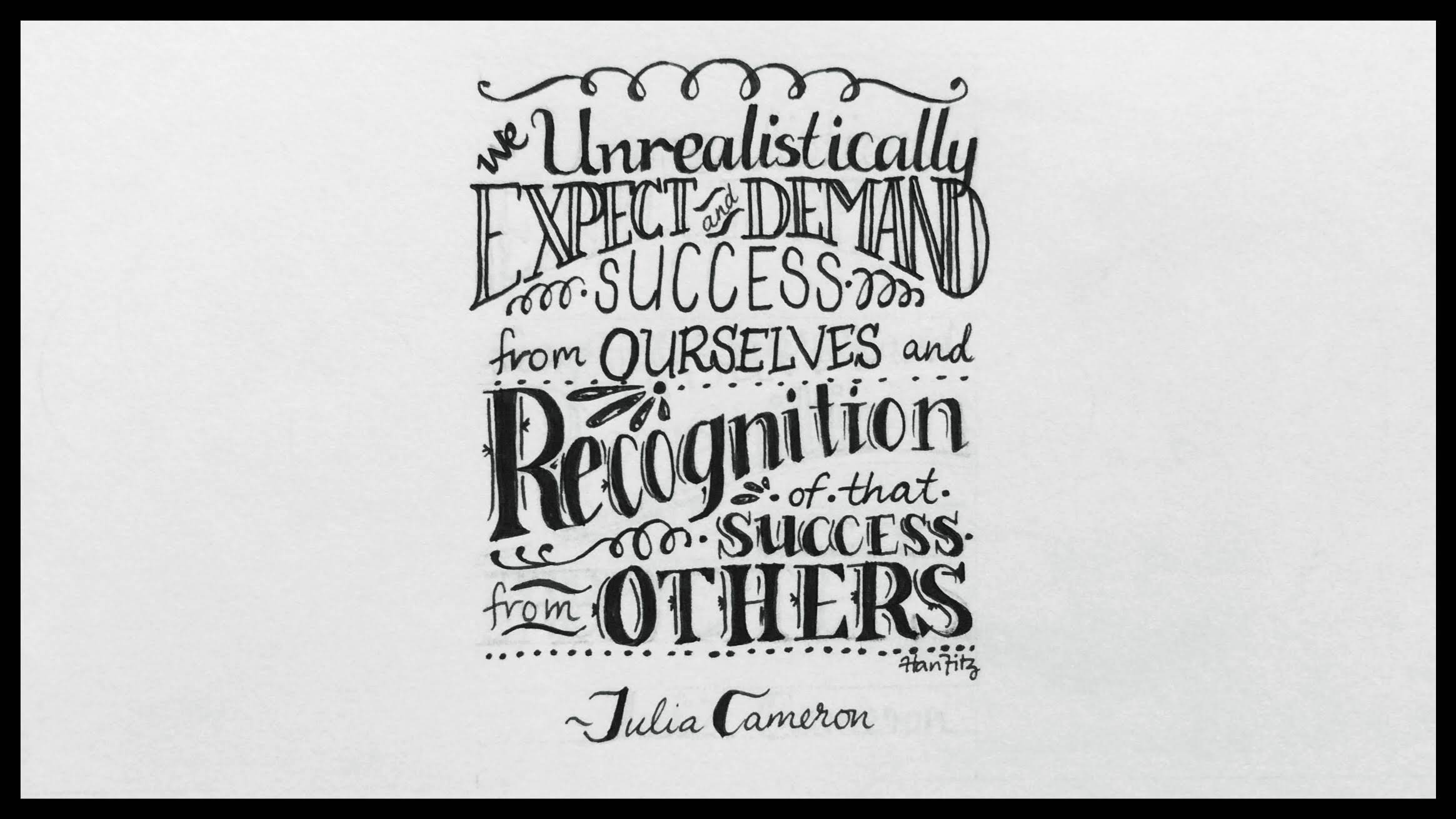 """We unrealistically expect and demand success from ourselves and recognition of that success from others."" - Julia Cameron"